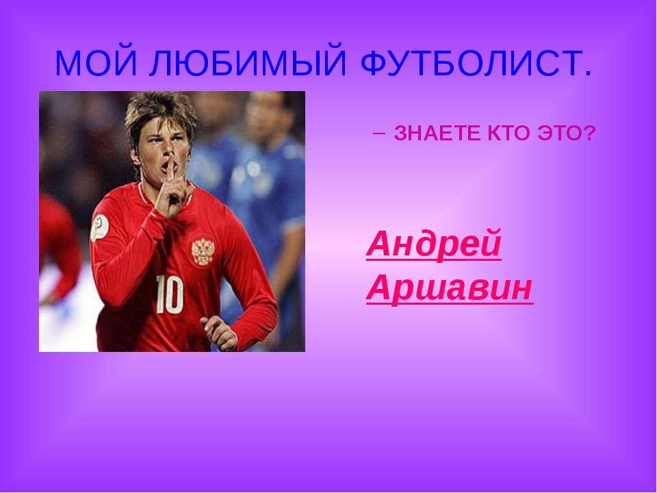 МОЙ ЛЮБИМЫЙ ФУТБОЛИСТ. ЗНАЕТЕ КТО ЭТО? Андрей Аршавин