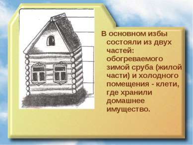 В основном избы состояли из двух частей: обогреваемого зимой сруба (жилой час...