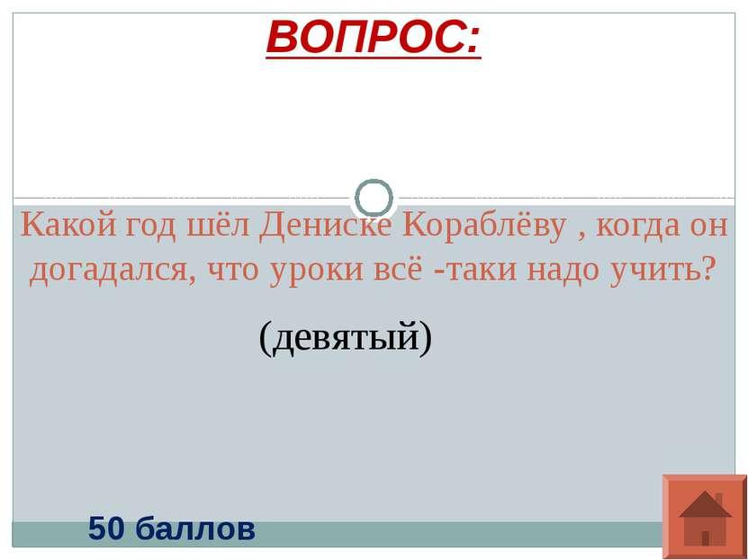 Какой год шёл Дениске Кораблёву , когда он догадался, что уроки всё -таки над...