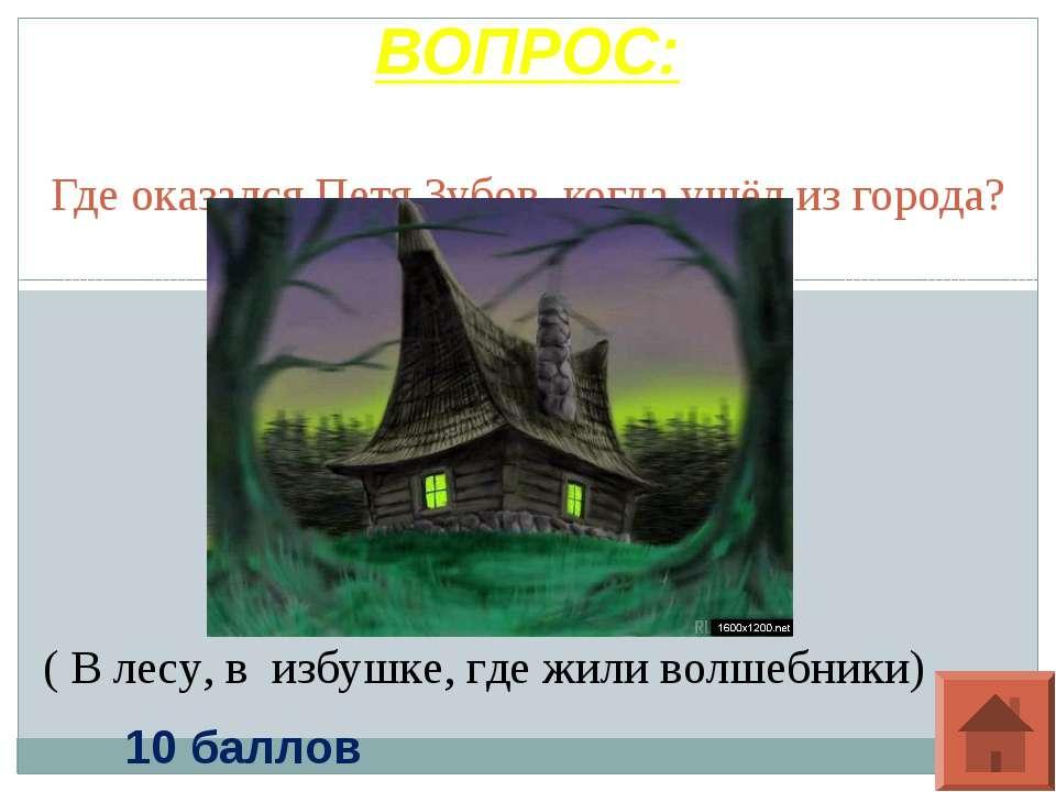 Где оказался Петя Зубов, когда ушёл из города? ВОПРОС: 10 баллов ( В лесу, в ...