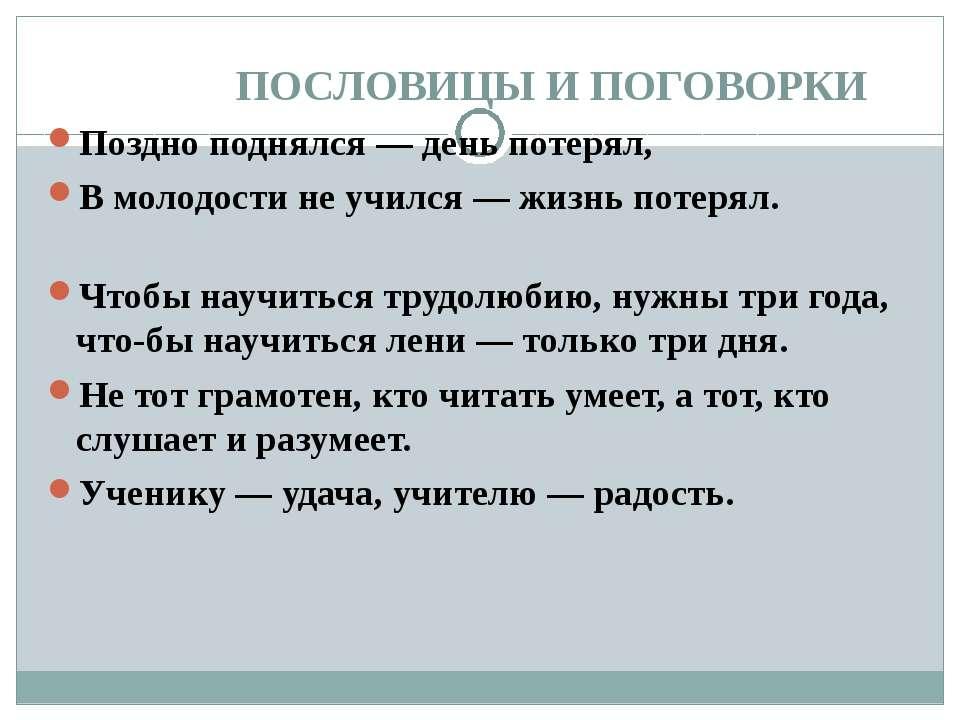 ПОСЛОВИЦЫ И ПОГОВОРКИ Поздно поднялся — день потерял, В молодости не учился —...