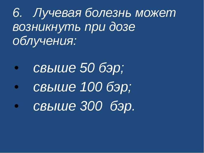 6. Лучевая болезнь может возникнуть при дозе облучения: свыше 50 бэр; свыше 1...