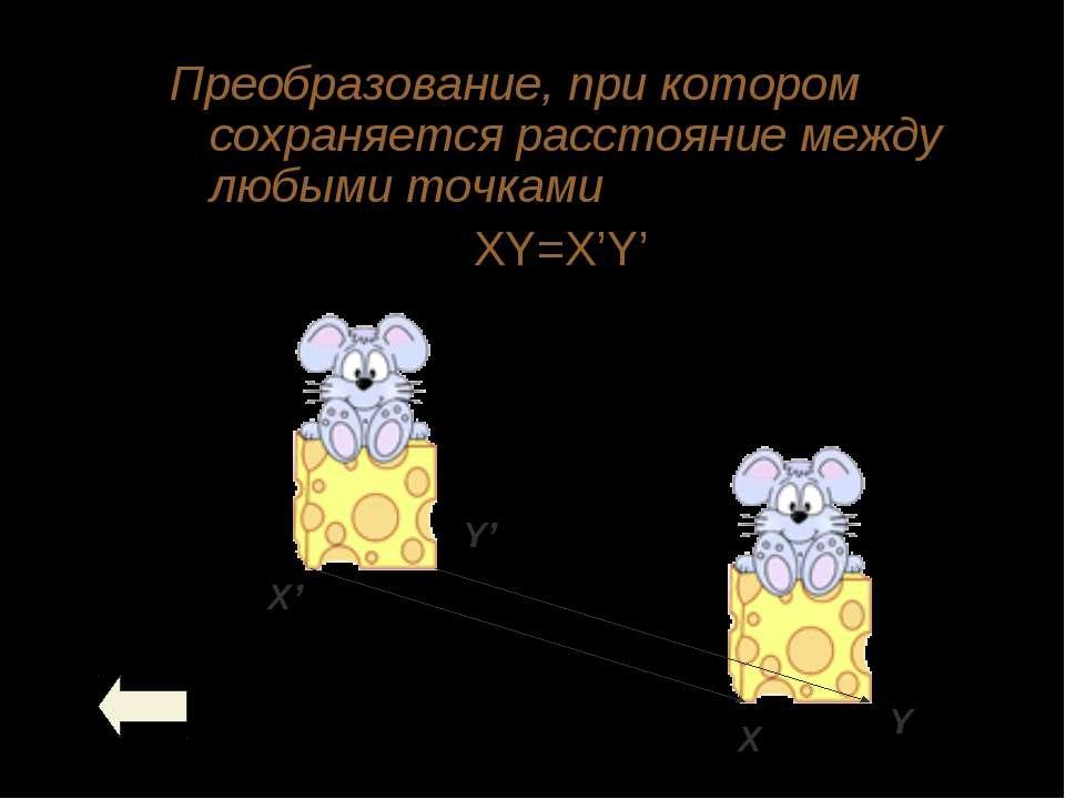 Преобразование, при котором сохраняется расстояние между любыми точками XY=X'Y'