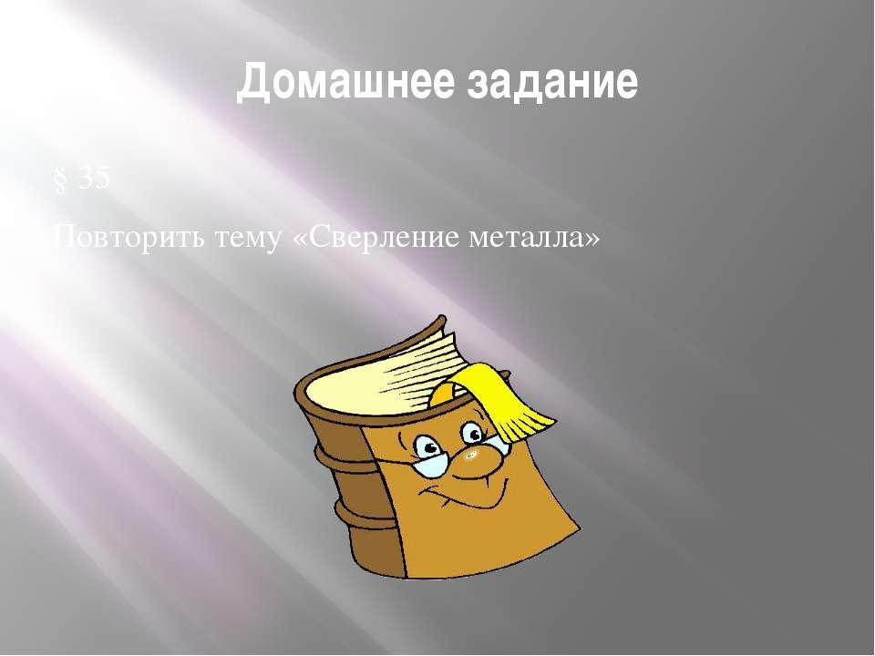 Домашнее задание § 35 Повторить тему «Сверление металла»