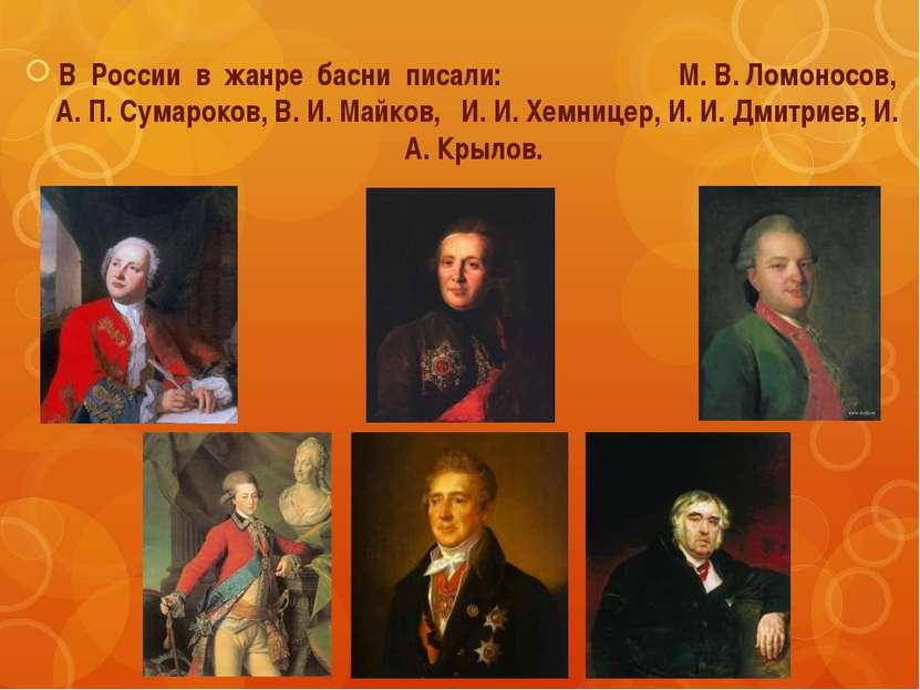 В России в жанре басни писали: М. В. Ломоносов, А. П. Сумароков, В. И. Майков...