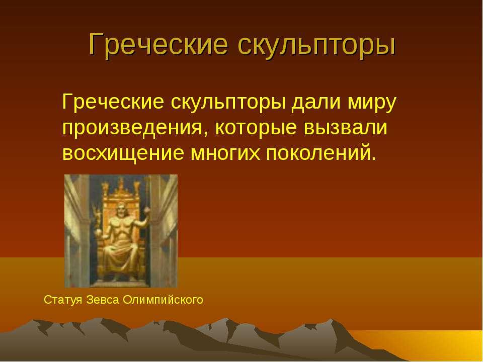 Греческие скульпторы Греческие скульпторы дали миру произведения, которые выз...