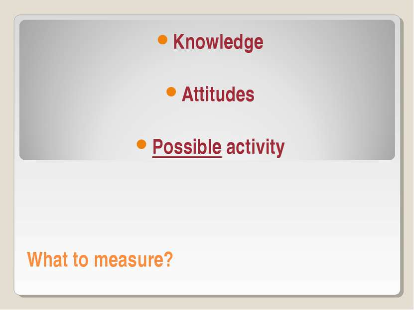 What to measure? Knowledge Attitudes Possible activity
