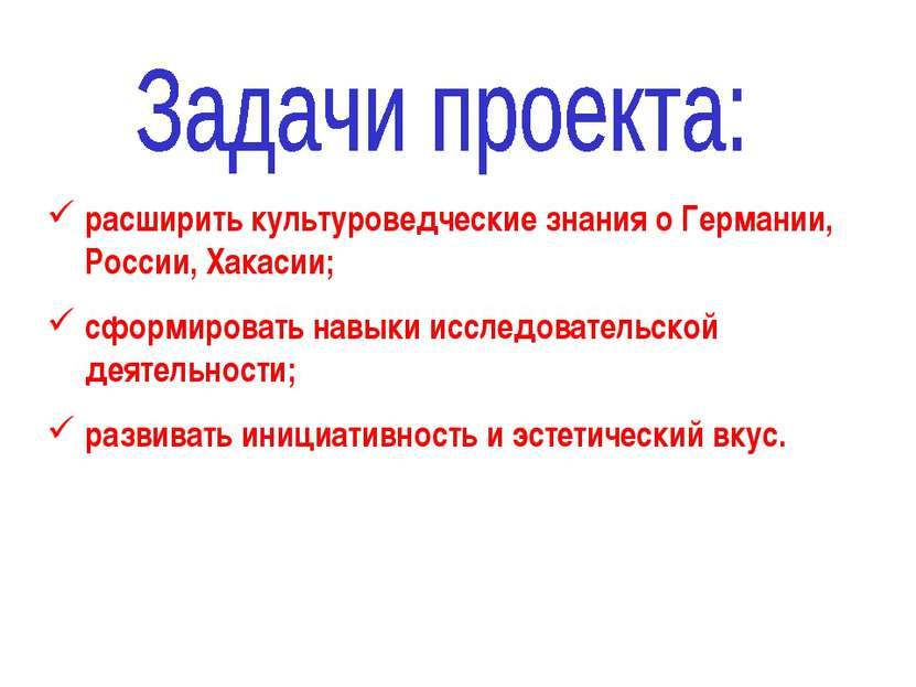 расширить культуроведческие знания о Германии, России, Хакасии; сформировать ...
