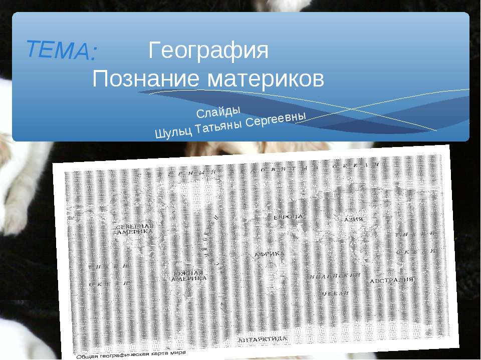 География Познание материков ТЕМА: Слайды Шульц Татьяны Сергеевны