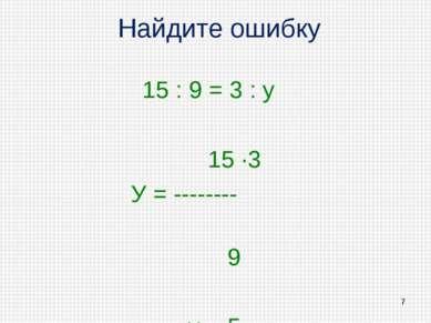 Найдите ошибку 15 : 9 = 3 : у 15 ·3 У = -------- 9 у = 5 *