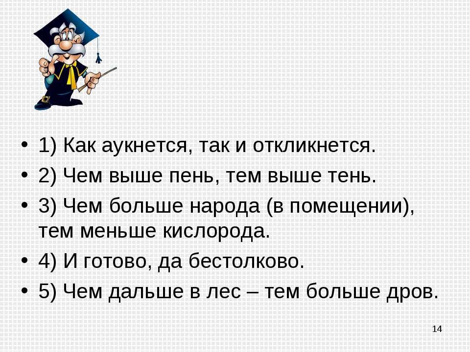 1) Как аукнется, так и откликнется. 2) Чем выше пень, тем выше тень. 3) Чем б...