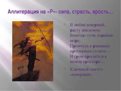 Аллитерация на «Р»- сила, страсть, ярость… В любви неверный, расту циклоном, ...