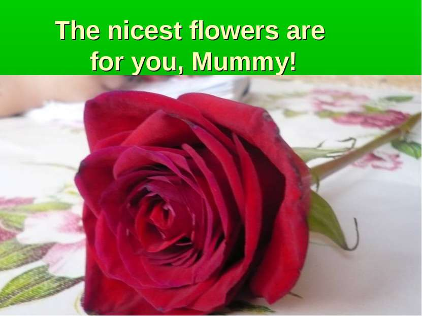 The nicest flowers are for you, Mummy!