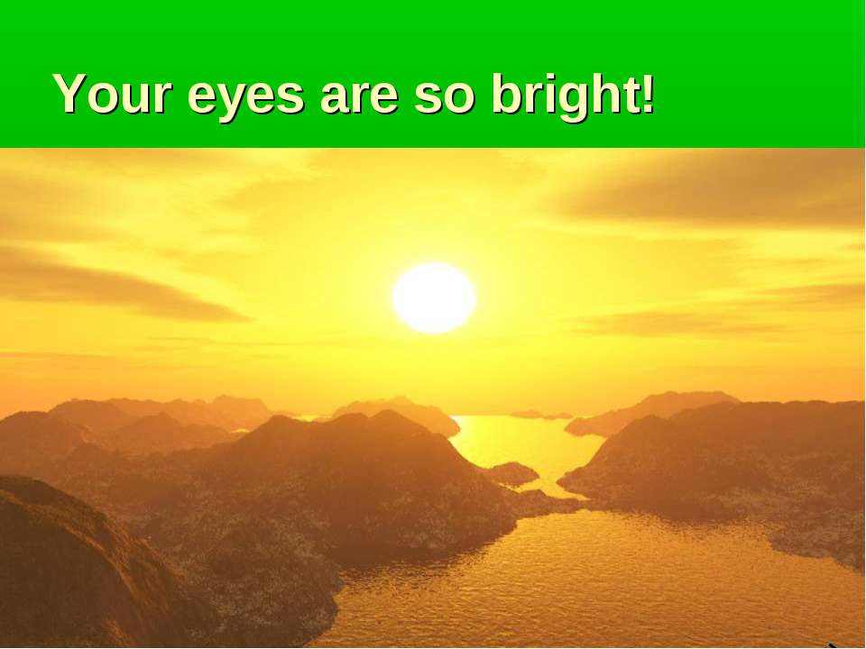Your eyes are so bright!