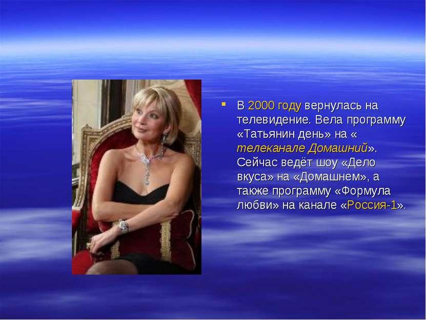В 2000 году вернулась на телевидение. Вела программу «Татьянин день» на «теле...