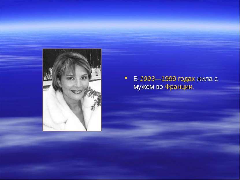 В 1993—1999 годах жила с мужем во Франции.