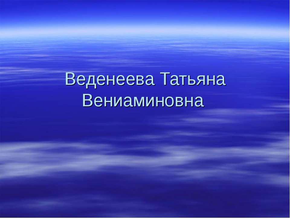 Веденеева Татьяна Вениаминовна