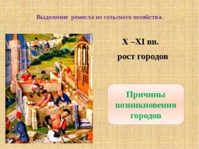 Выделение ремесла из сельского хозяйства. X –XI вв. рост городов Причины возн...