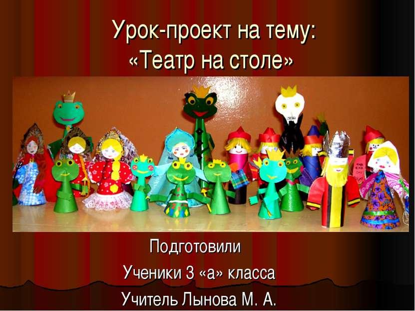 Урок-проект на тему: «Театр на столе» Подготовили Ученики 3 «а» класса Учител...