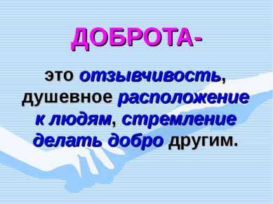 ДОБРОТА- это отзывчивость, душевное расположение к людям, стремление делать д...