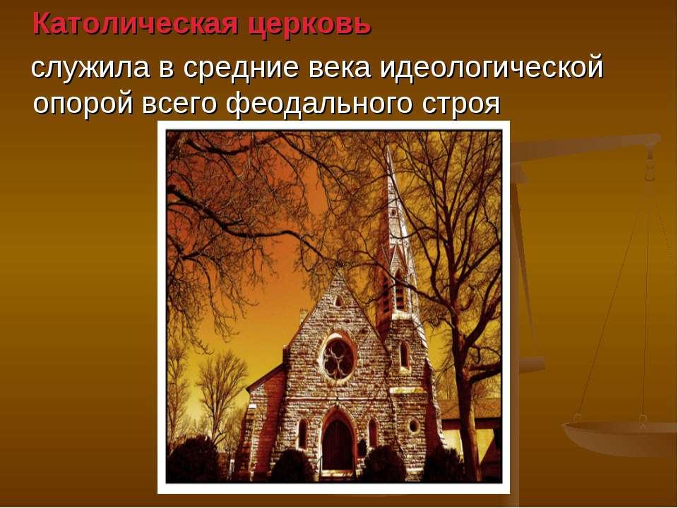 Католическая церковь служила в средние века идеологической опорой всего феода...