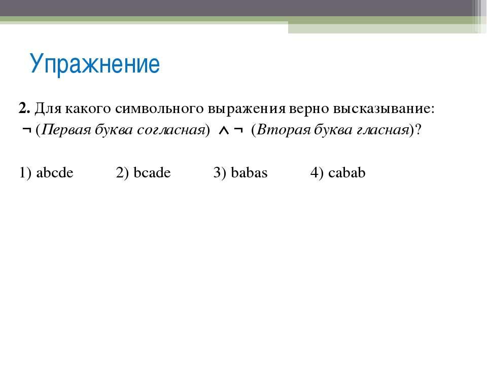Упражнение 2. Для какого символьного выражения верно высказывание: ¬ (Первая ...