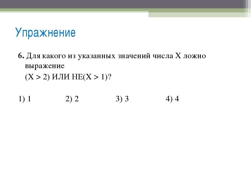 6. Для какого из указанных значений числа X ложно выражение (Х > 2) ИЛИ НЕ(X ...