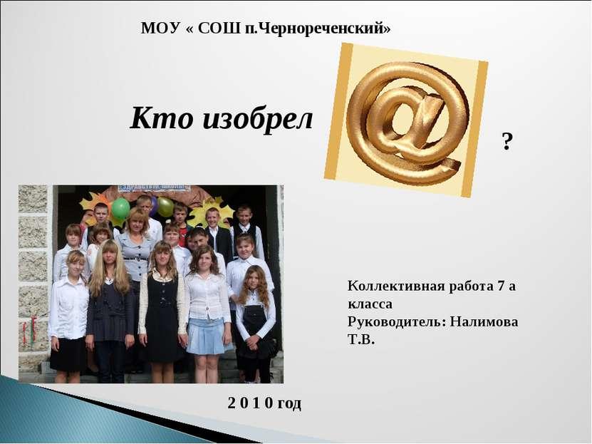 Кто изобрел МОУ « СОШ п.Чернореченский» Коллективная работа 7 а класса Руково...