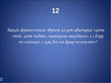 12 Какой фразеологизм звучит из уст хвастуна: «хоть стой, хоть падай», «шапка...
