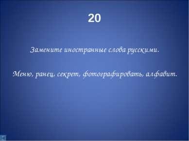20 Замените иностранные слова русскими. Меню, ранец, секрет, фотографировать,...