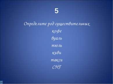 5 Определите род существительных кофе вуаль тюль киви такси СНГ