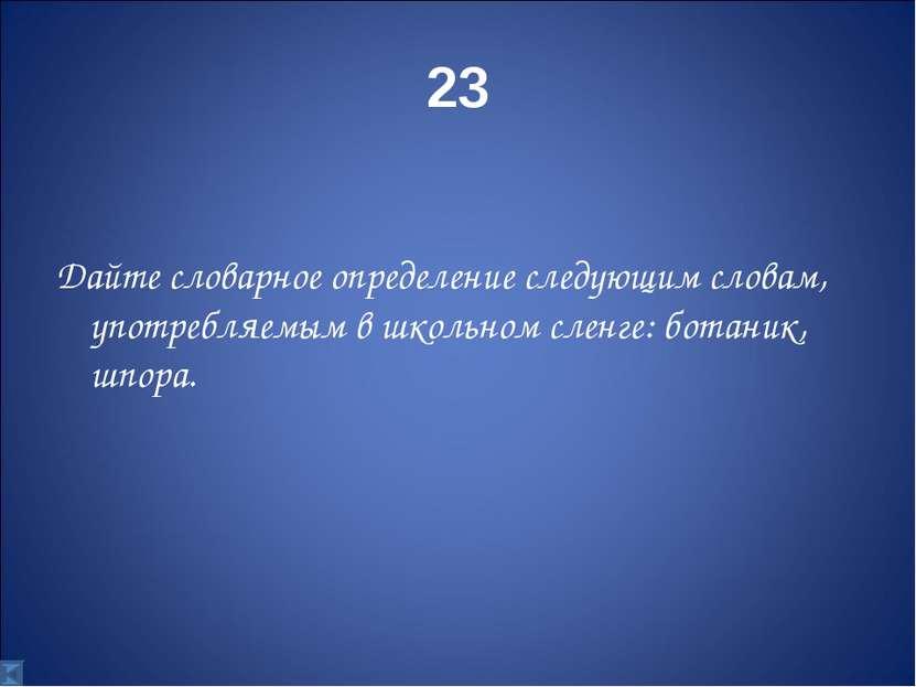 23 Дайте словарное определение следующим словам, употребляемым в школьном сле...