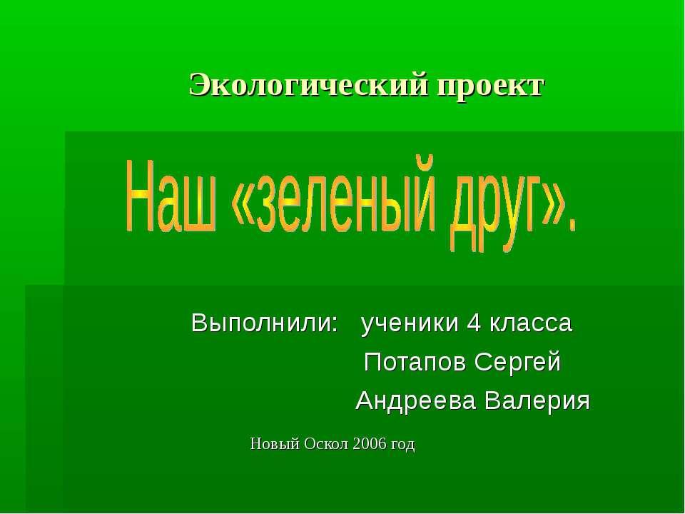 Экологический проект Выполнили: ученики 4 класса Потапов Сергей Андреева Вале...