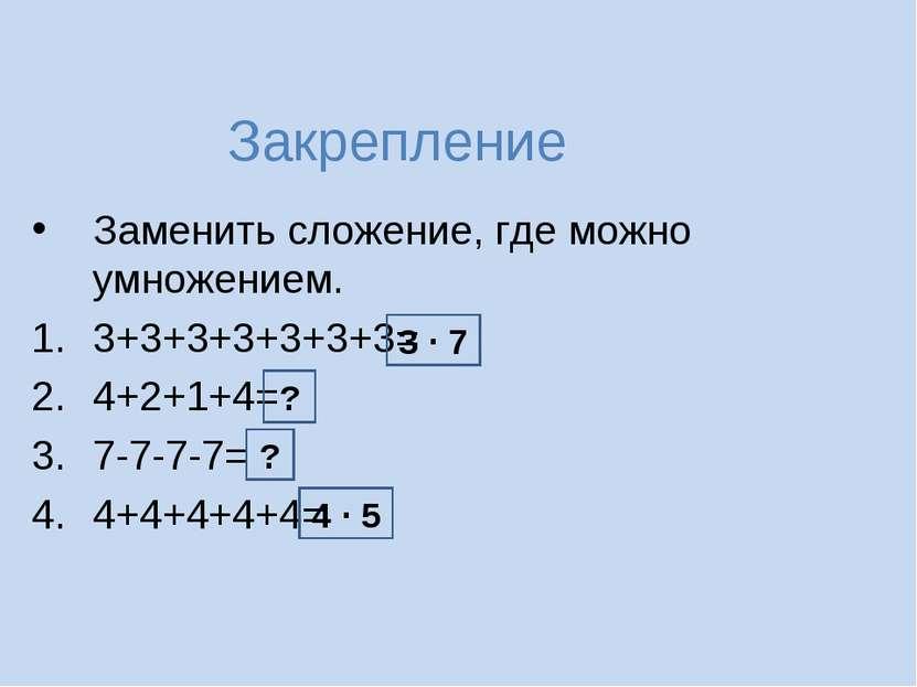 Закрепление Заменить сложение, где можно умножением. 3+3+3+3+3+3+3= 4+2+1+4= ...
