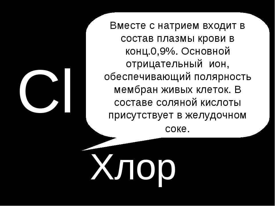 P Cl Хлор Вместе с натрием входит в состав плазмы крови в конц.0,9%. Основной...