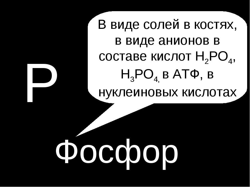 P P Фосфор В виде солей в костях, в виде анионов в составе кислот H2PO4, H3PO...