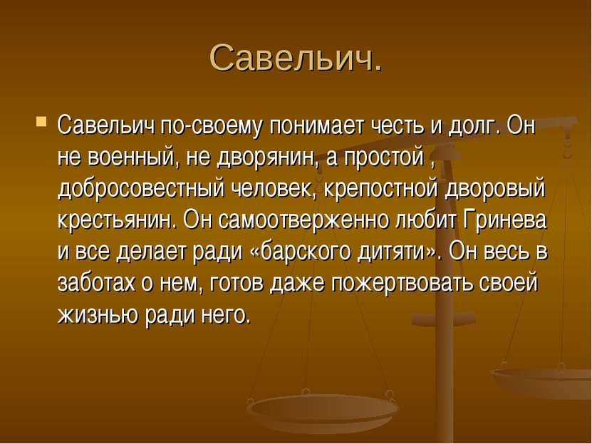 Савельич. Савельич по-своему понимает честь и долг. Он не военный, не дворяни...
