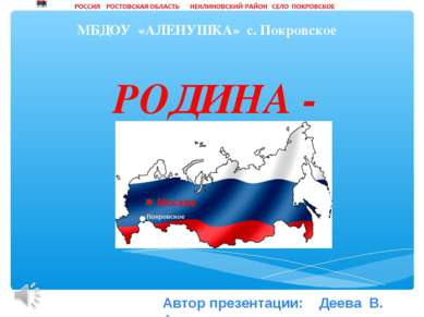 РОДИНА - РОССИЯ МБДОУ «АЛЕНУШКА» с. Покровское Автор презентации: Деева В. А.