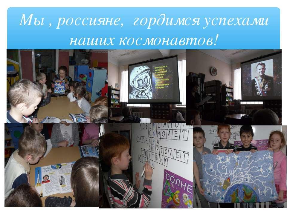 Мы , россияне, гордимся успехами наших космонавтов!