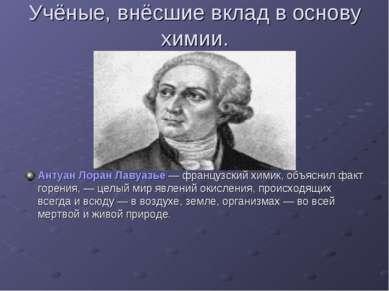 Учёные, внёсшие вклад в основу химии. Антуан Лоран Лавуазье — французский хим...