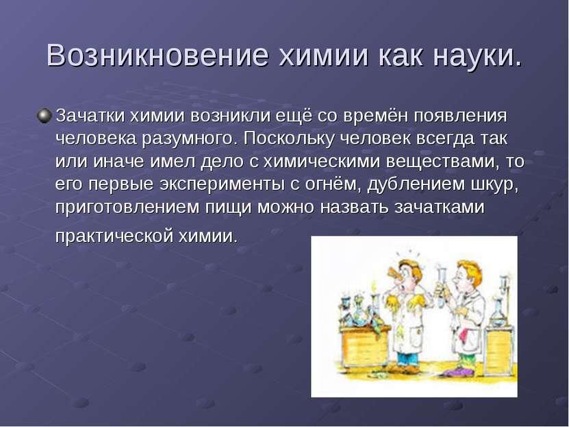 Возникновение химии как науки. Зачатки химии возникли ещё со времён появления...