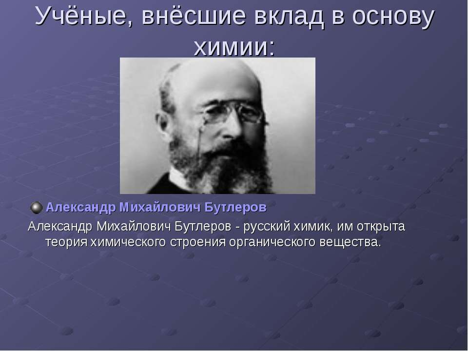 Учёные, внёсшие вклад в основу химии: Александр Михайлович Бутлеров Александр...