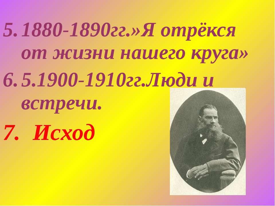 1880-1890гг.»Я отрёкся от жизни нашего круга» 5.1900-1910гг.Люди и встречи. И...