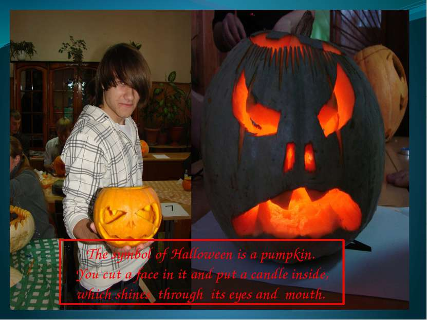 The symbol of Halloween is a pumpkin. You cut a face in it and put a candle i...