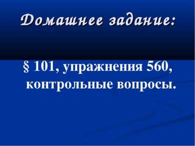 Домашнее задание: § 101, упражнения 560, контрольные вопросы.