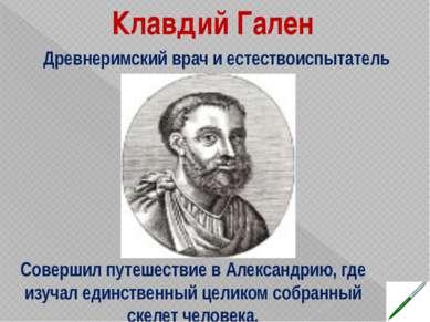 Клавдий Гален Совершил путешествие в Александрию, где изучал единственный цел...