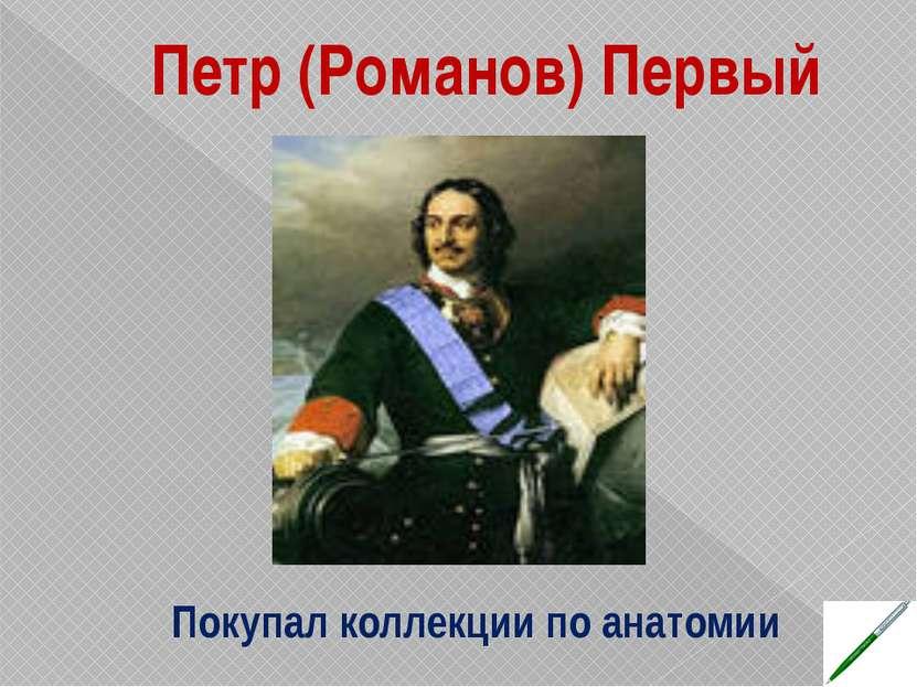 Петр (Романов) Первый Покупал коллекции по анатомии
