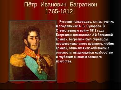 Пётр Иванович Багратион 1765-1812 Русский полководец, князь, ученик и сподвиж...