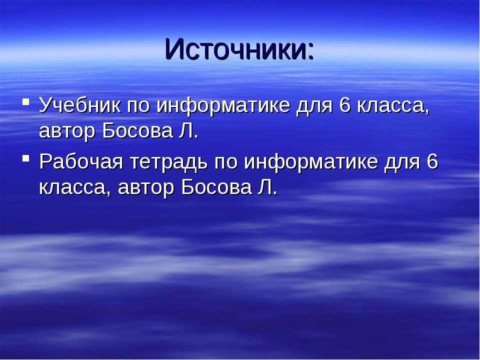 Источники: Учебник по информатике для 6 класса, автор Босова Л. Рабочая тетра...