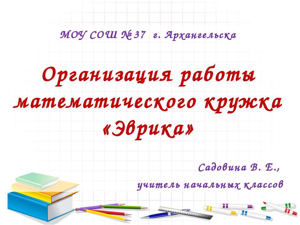 МОУ СОШ № 37 г. Архангельска Организация работы математического кружка «Эврик...